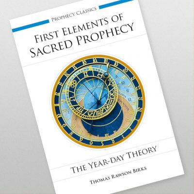 First Elements of Sacred Prophecy: The Year-Day Theory by Thomas Rawson Birks