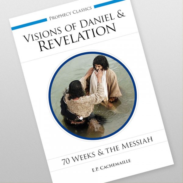 The Visions of Daniel and of the Revelation Explained: 70 Weeks and the Messiah by E.P. Cachemaille