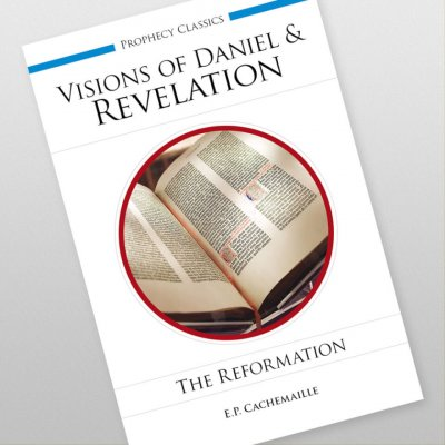 The Visions of Daniel and of the Revelation Explained: The Reformation by E.P. Cachemaille